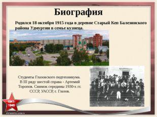 Биография Родился 18 октября 1915 года в деревне Старый Кеп Балезинского райо