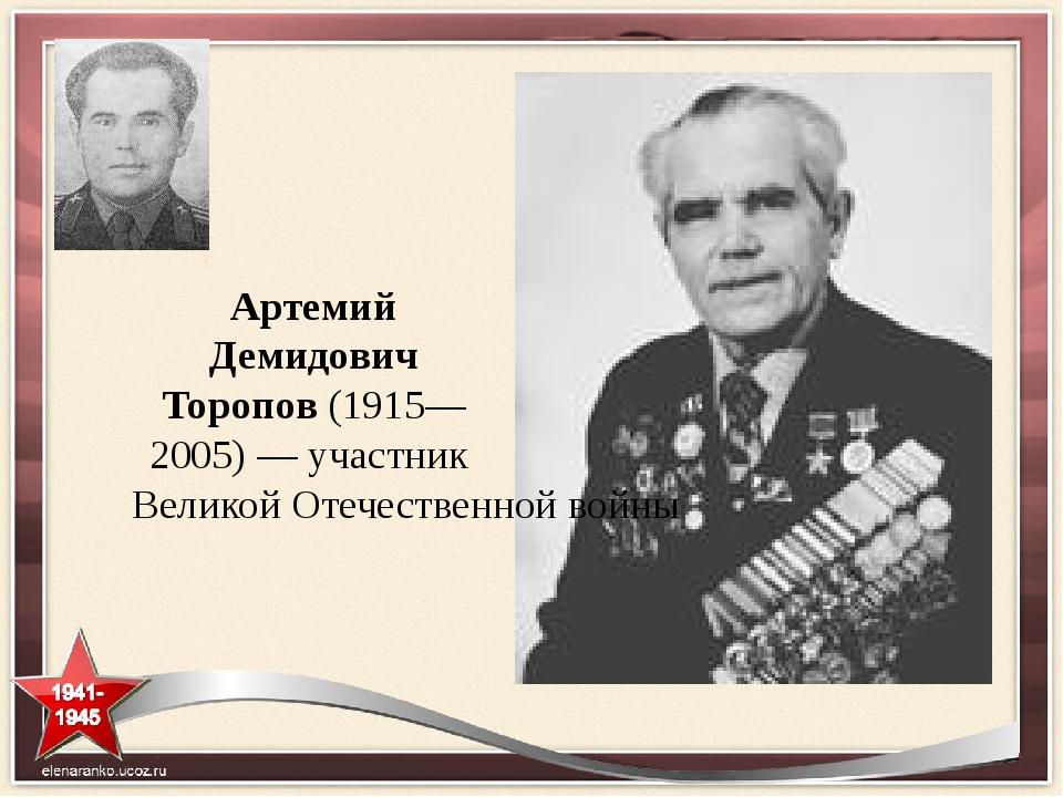 Артемий Демидович Торопов (1915—2005)— участник Великой Отечественной войны