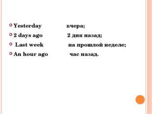 Yesterday вчера; 2 days ago 2 дня назад; Last week на прошлой неделе; An hour