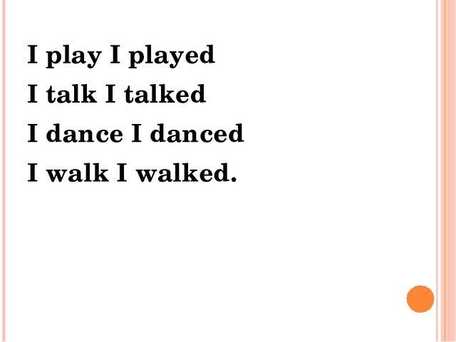 I play I played I talk I talked I dance I danced I walk I walked.