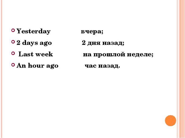 Yesterday вчера; 2 days ago 2 дня назад; Last week на прошлой неделе; An hour...