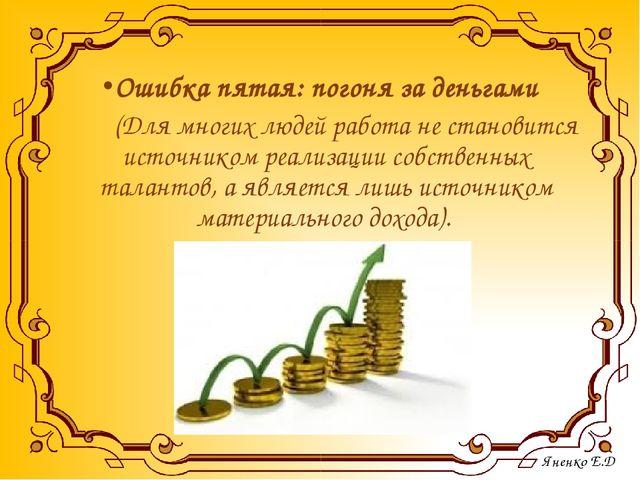 Ошибка пятая: погоня за деньгами (Для многих людей работа не становится источ...