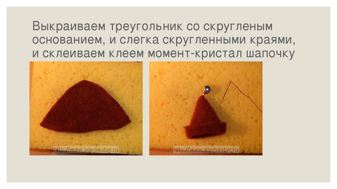 Выкраиваем треугольник со скругленым основанием, и слегка скругленными краями...