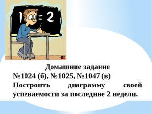 Домашние задание №1024 (б), №1025, №1047 (в) Построить диаграмму своей успева
