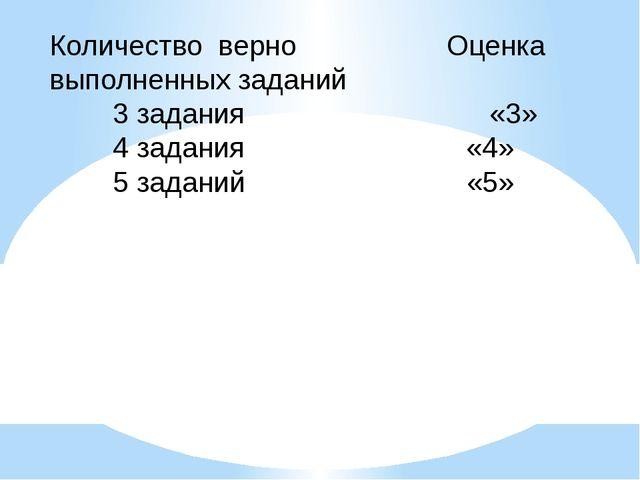 Количество верно Оценка выполненных заданий 3 задания «3» 4 задания «4» 5 зад...