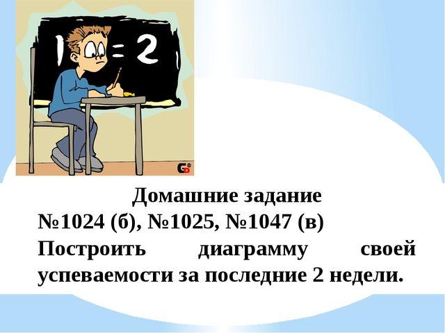 Домашние задание №1024 (б), №1025, №1047 (в) Построить диаграмму своей успева...