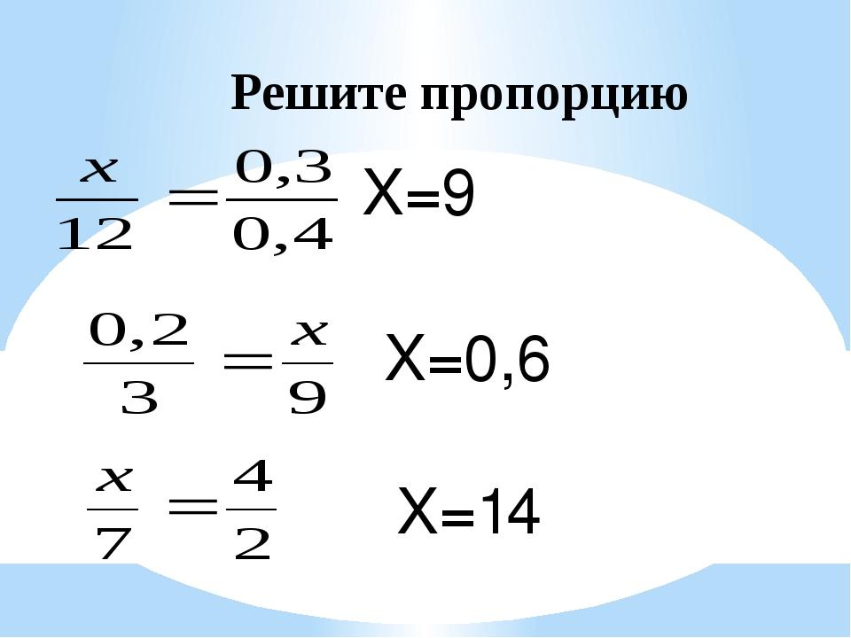 Решите пропорцию X=9 X=0,6 X=14