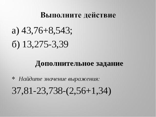 а) 43,76+8,543; б) 13,275-3,39 Дополнительное задание Найдите значение выраже...