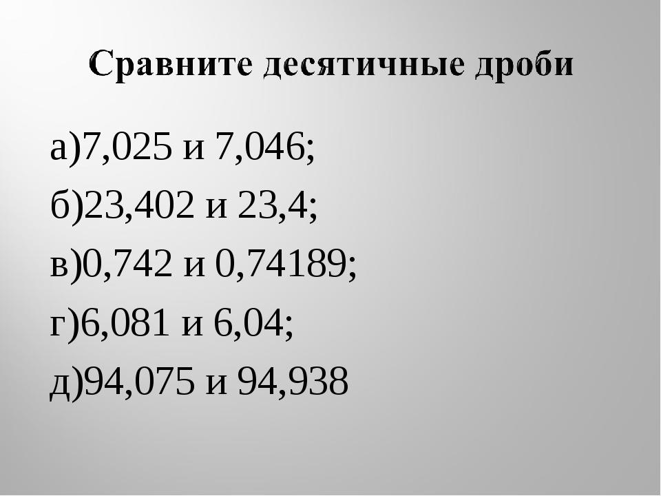 а)7,025 и 7,046; б)23,402 и 23,4; в)0,742 и 0,74189; г)6,081 и 6,04; д)94,075...