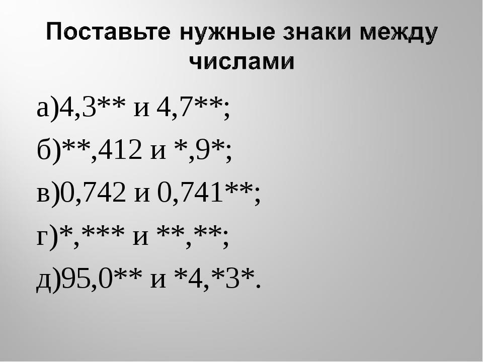 а)4,3** и 4,7**; б)**,412 и *,9*; в)0,742 и 0,741**; г)*,*** и **,**; д)95,0*...