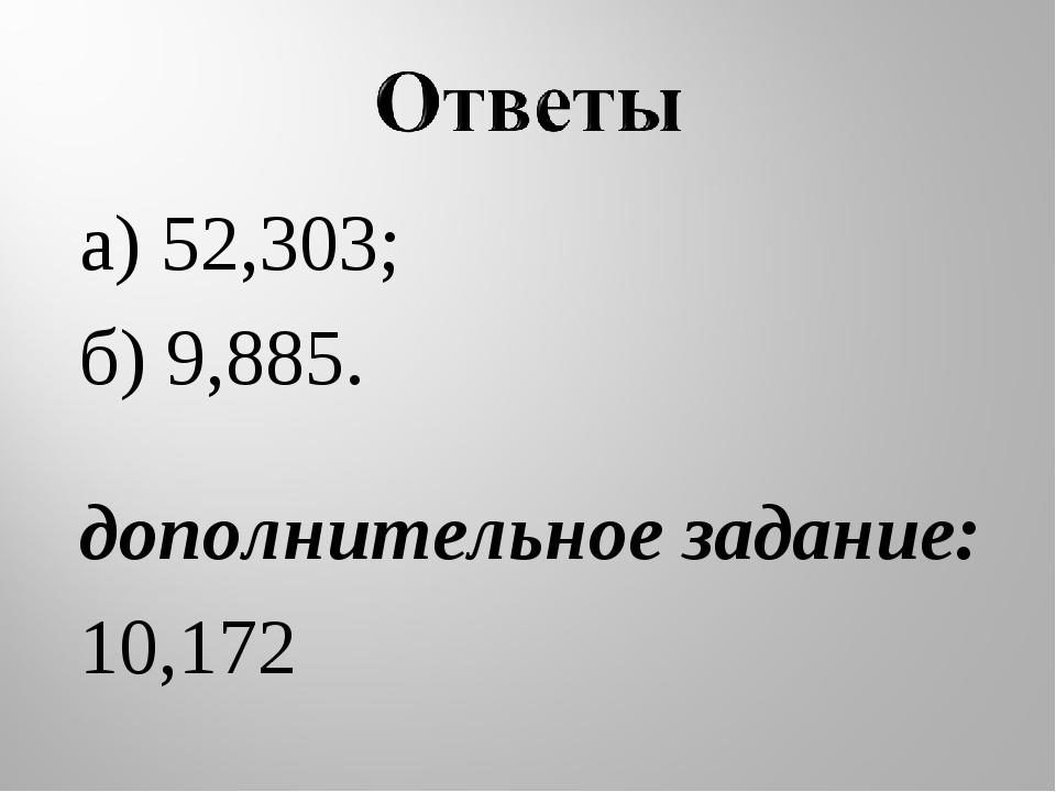 а) 52,303; б) 9,885. дополнительное задание: 10,172