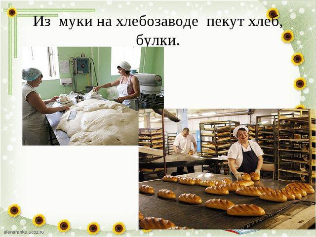 Из муки на хлебозаводепекут хлеб, булки.