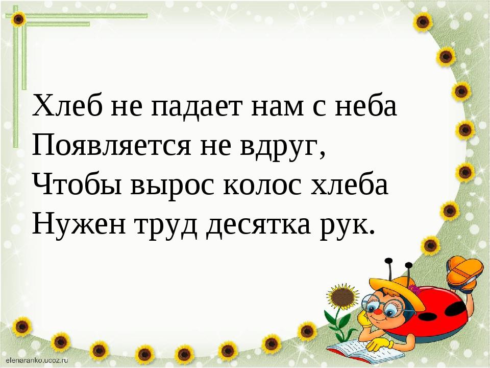 Хлеб не падает нам с неба Появляется не вдруг, Чтобы вырос колос хлеба Нужен...