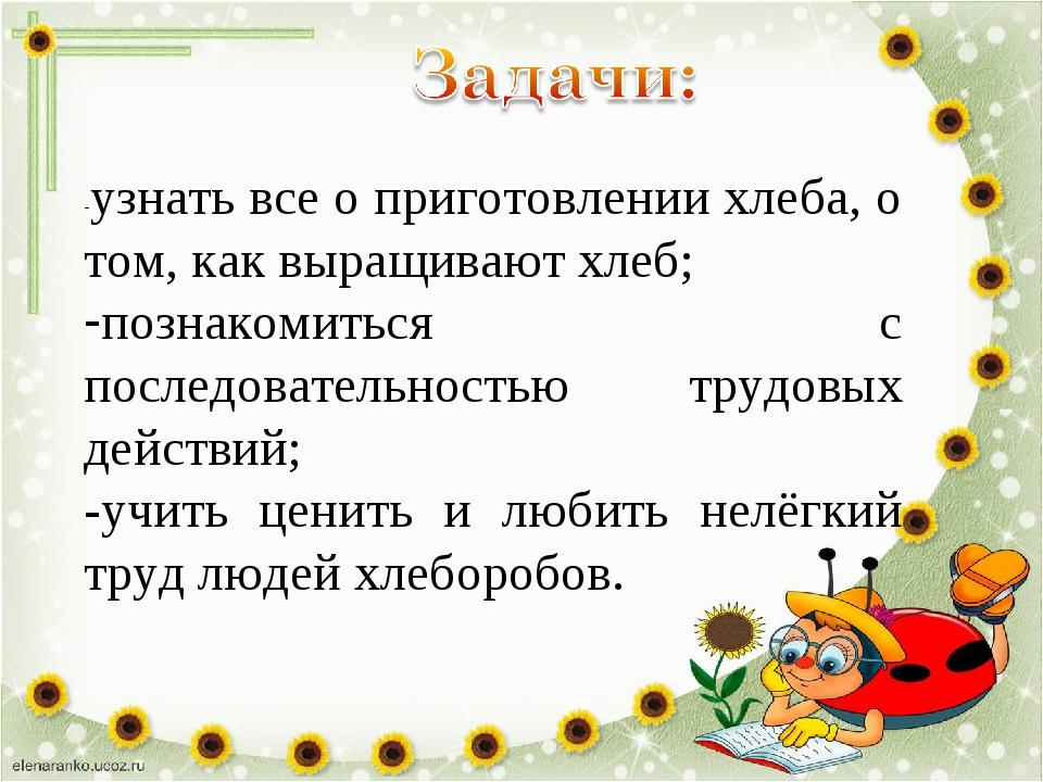 -узнать все о приготовлении хлеба, о том, как выращивают хлеб; познакомиться...