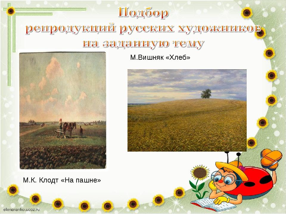 М.К. Клодт «На пашне» М.Вишняк «Хлеб»