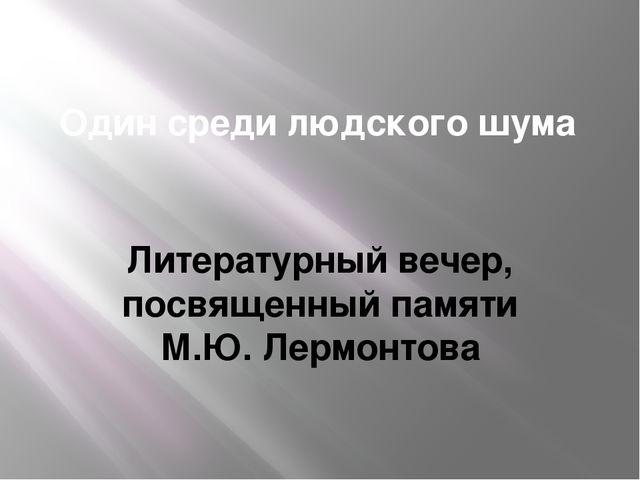 Один среди людского шума Литературный вечер, посвященный памяти М.Ю. Лермонтова