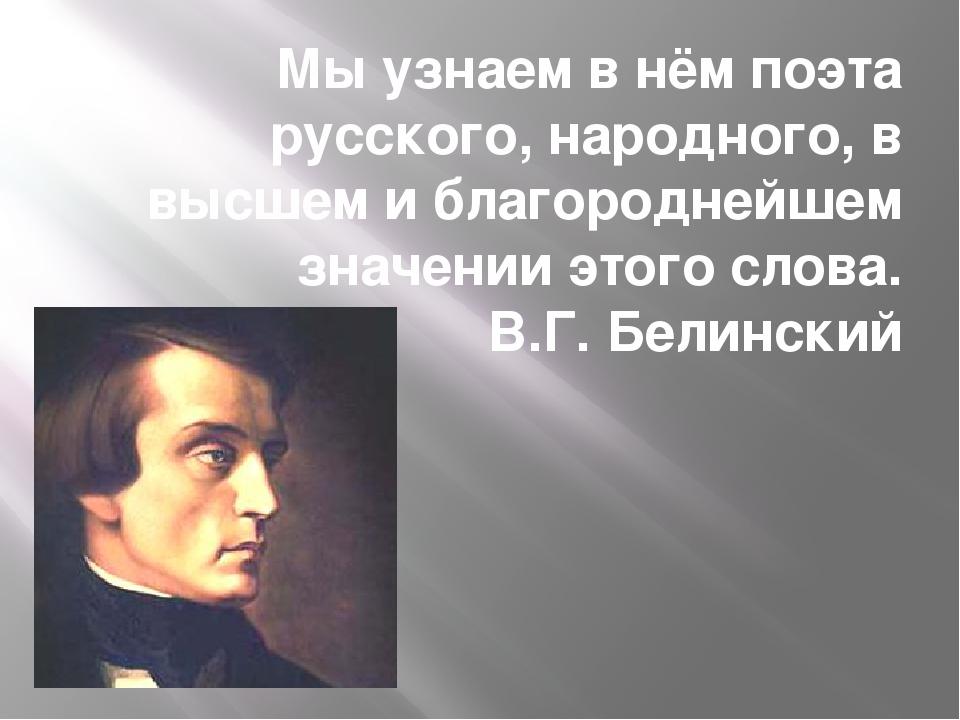 Мы узнаем в нём поэта русского, народного, в высшем и благороднейшем значении...
