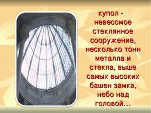купол - невесомое стеклянное сооружение, несколько тонн металла и стекла, вы
