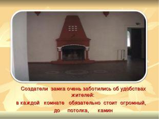 Создатели замка очень заботились об удобствах жителей: в каждой комнате обяза