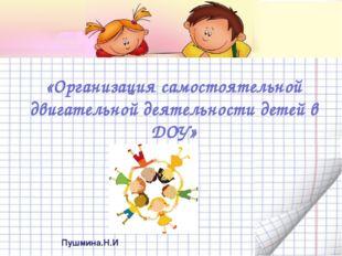 «Организация самостоятельной двигательной деятельности детей в ДОУ» Пушмина.Н.И