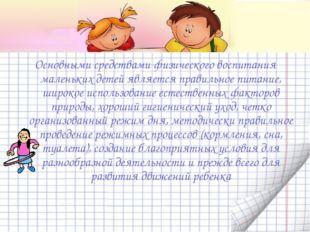 Основными средствами физического воспитания маленьких детей является правиль