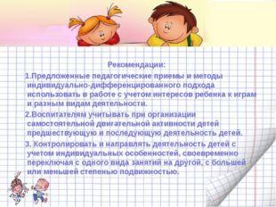 Рекомендации: 1.Предложенные педагогические приемы и методы индивидуально-ди