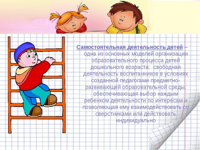 Самостоятельная деятельность детей– одна из основных моделей организации об...