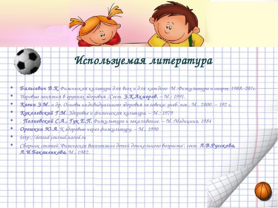 Используемая литература Бальсевич В.К. Физическая культура для всех и для ка...