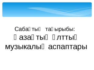 Сабақтың тақырыбы: Қазақтың ұлттық музыкалық аспаптары