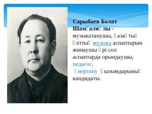Сарыбаев Болат Шамғалиұлы- музыкатанушы, қазақтың ұлттықмузыкааспаптарын ж