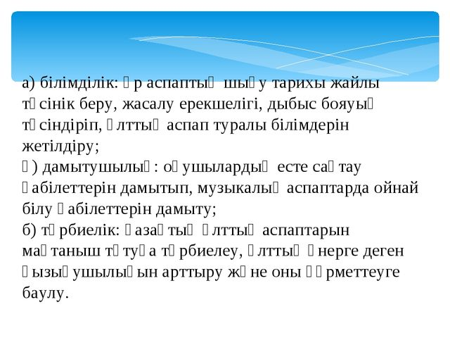 а) білімділік: әр аспаптың шығу тарихы жайлы түсінік беру, жасалу ерекшелігі,...