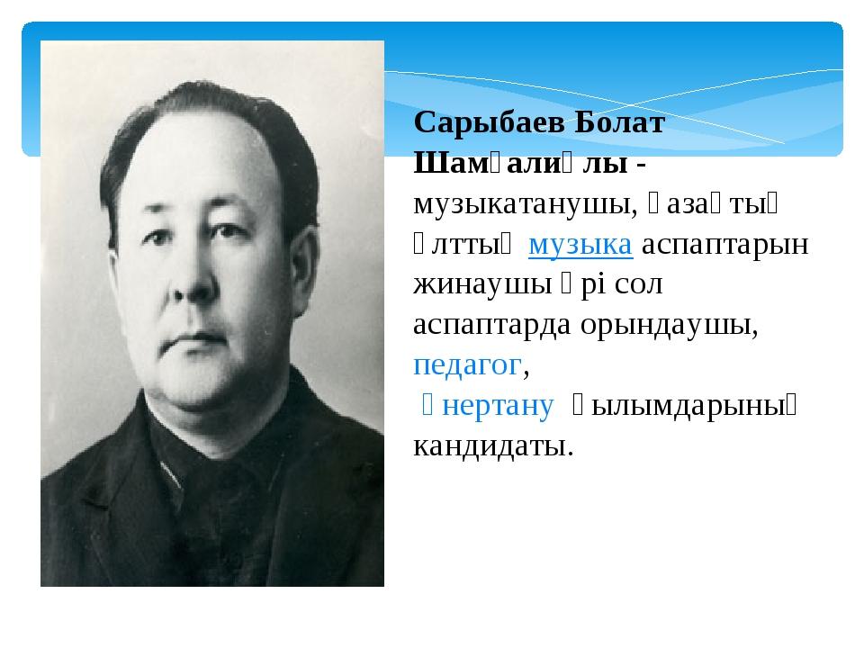 Сарыбаев Болат Шамғалиұлы- музыкатанушы, қазақтың ұлттықмузыкааспаптарын ж...