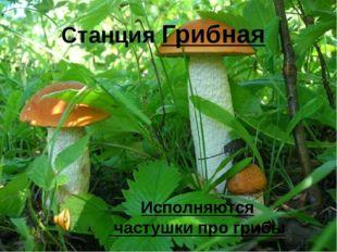 Станция Грибная Исполняются частушки про грибы