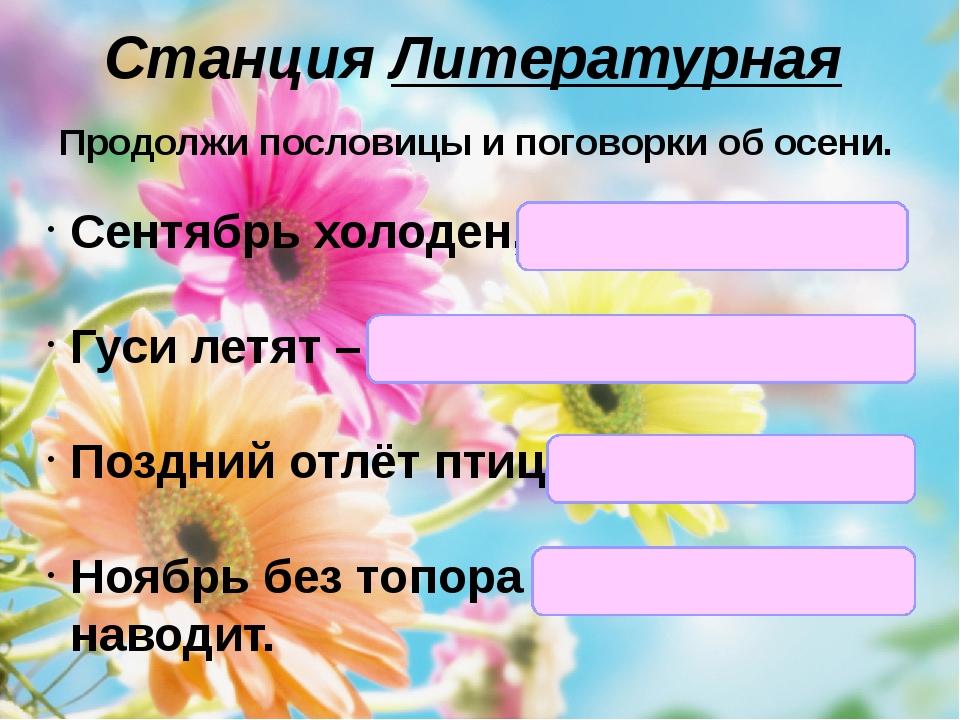 Станция Литературная Продолжи пословицы и поговорки об осени. Сентябрь холоде...