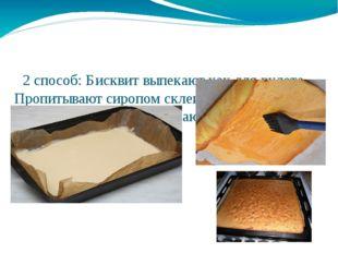 2 способ: Бисквит выпекают как для рулета. Пропитывают сиропом склеивают шоко