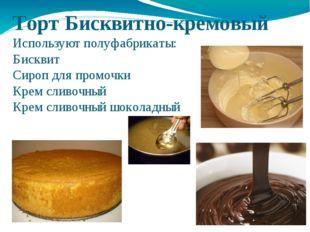 Торт Бисквитно-кремовый Используют полуфабрикаты: Бисквит Сироп для промочки