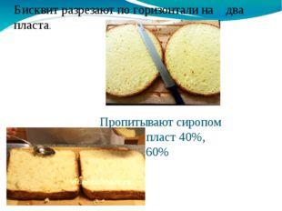 Пропитывают сиропом нижний пласт 40%, верхний 60% Бисквит разрезают по горизо