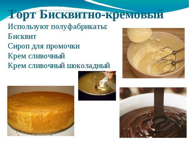 Торт Бисквитно-кремовый Используют полуфабрикаты: Бисквит Сироп для промочки...