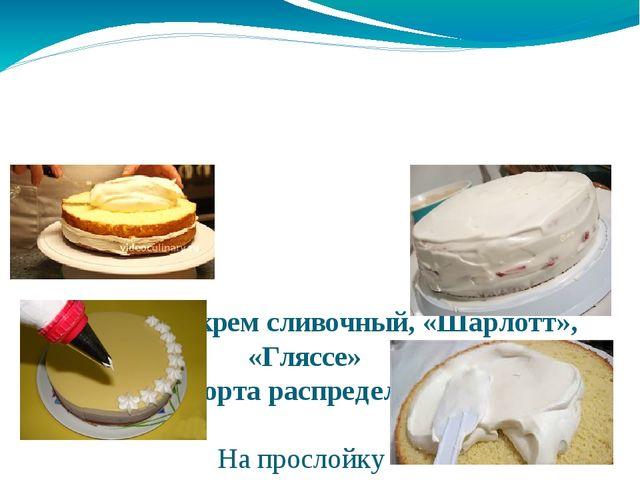 Используют крем сливочный, «Шарлотт», «Гляссе» Крем для торта распределяют по...