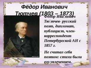 Фёдор Иванович Тютчев (1803 – 1873) Фёдор Ива́нович Тю́тчев- русский поэт, ди