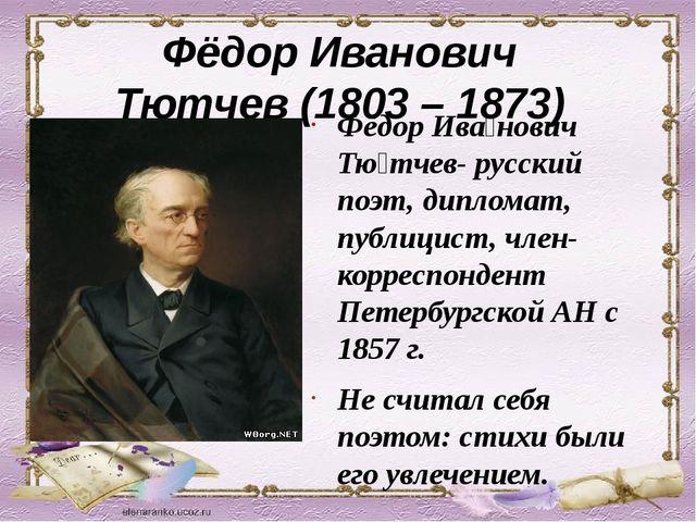 Фёдор Иванович Тютчев (1803 – 1873) Фёдор Ива́нович Тю́тчев- русский поэт, ди...