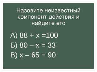 Назовите неизвестный компонент действия и найдите его А) 88 + x =100 Б) 80 –