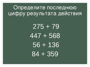 Определите последнюю цифру результата действия 275 + 79 447 + 568 56 + 136 84