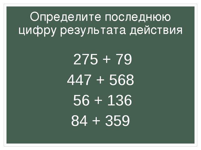 Определите последнюю цифру результата действия 275 + 79 447 + 568 56 + 136 84...
