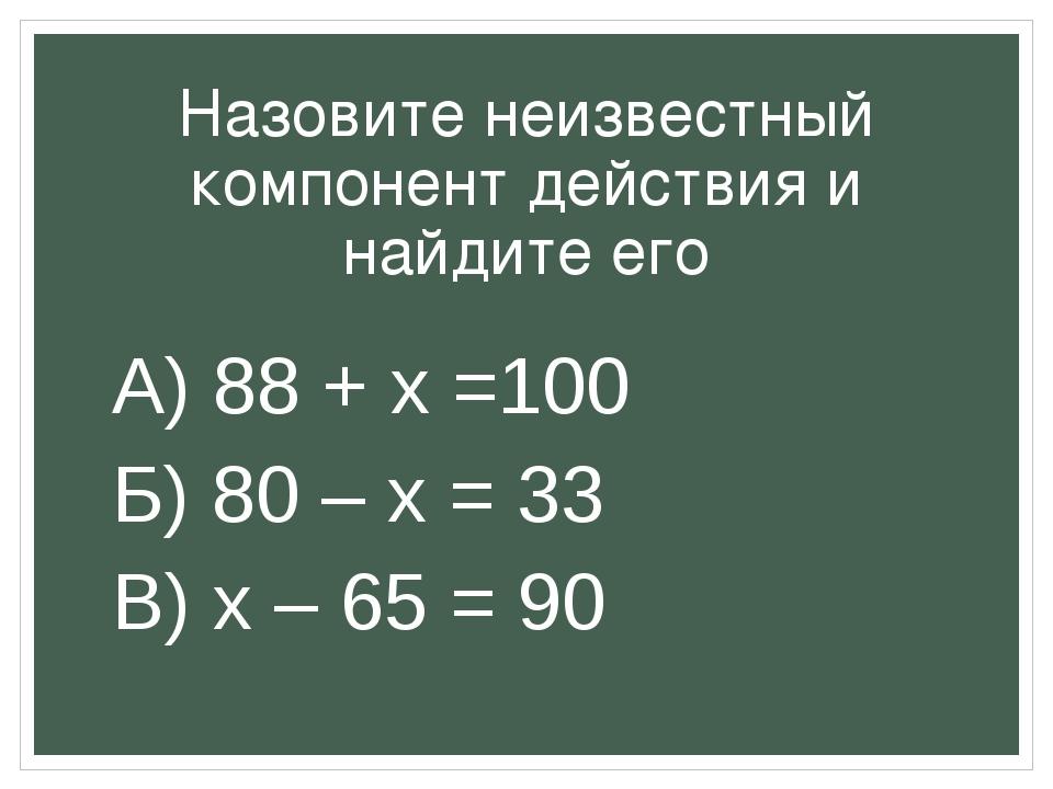 Назовите неизвестный компонент действия и найдите его А) 88 + x =100 Б) 80 –...