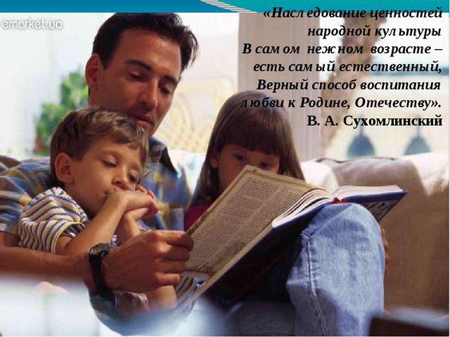 «Наследование ценностей народной культуры В самом нежном возрасте – есть самы...
