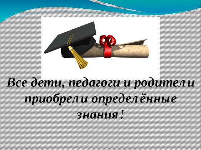 Все дети, педагоги и родители приобрели определённые знания!