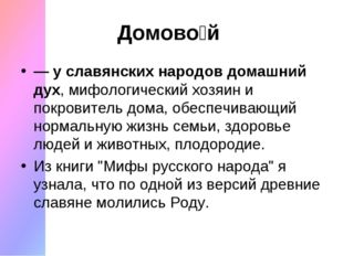 Домово́й — у славянских народов домашний дух, мифологический хозяин и покров