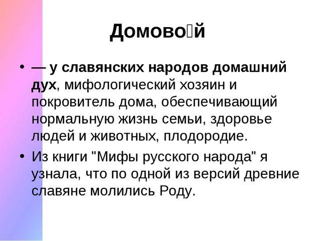 Домово́й — у славянских народов домашний дух, мифологический хозяин и покров...
