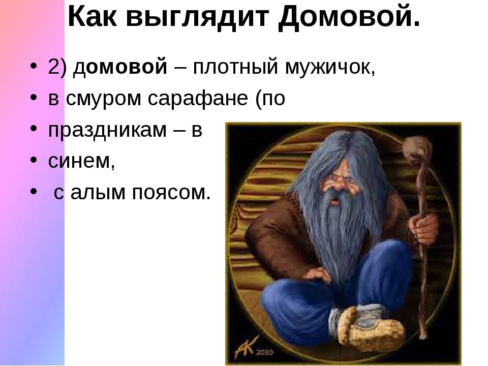 Как выглядит Домовой. 2) домовой– плотный мужичок, в смуром сарафане (по пра...